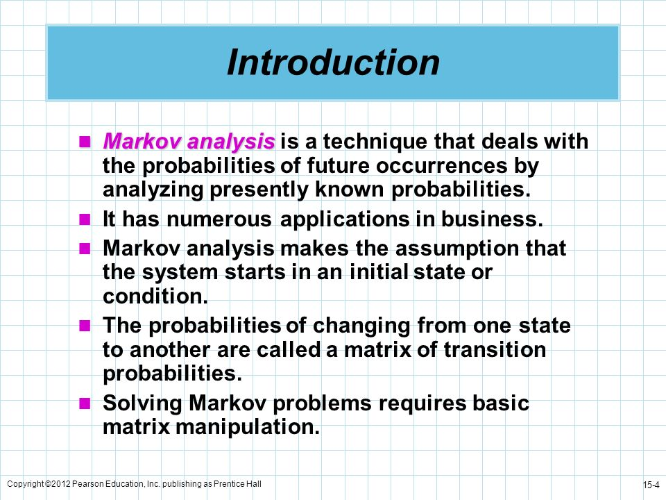Introduction Markov analysis is a technique that deals with the probabilities of future occurrences by analyzing presently known probabilities.
