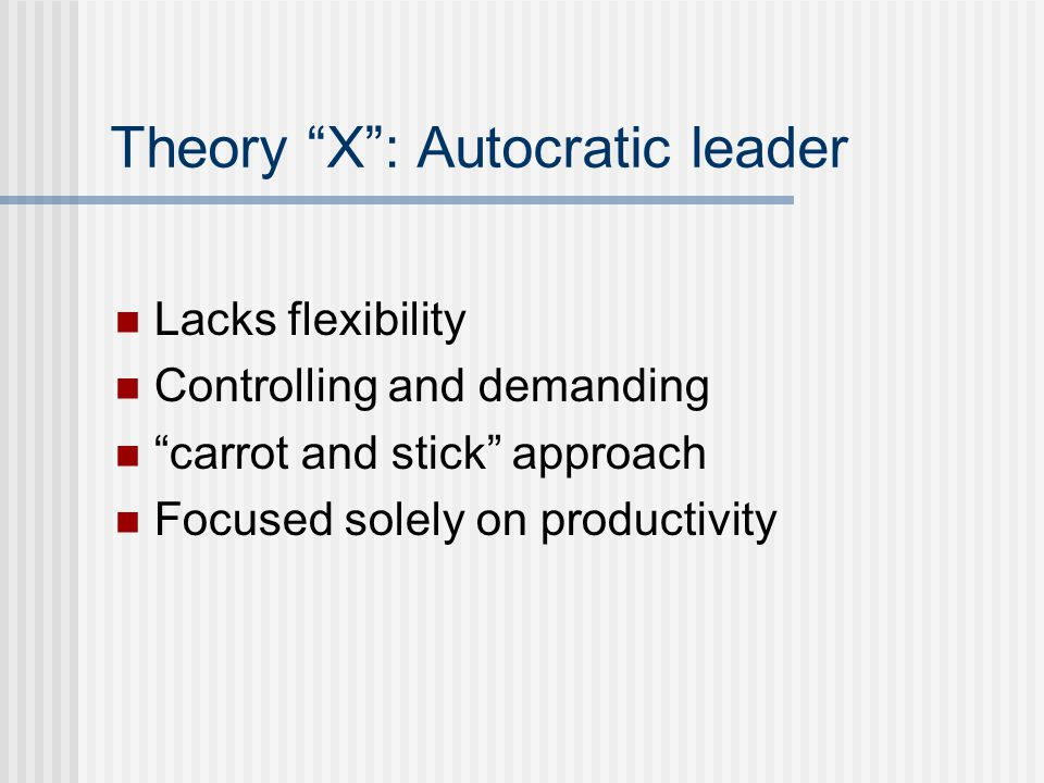 Theory X : Autocratic leader