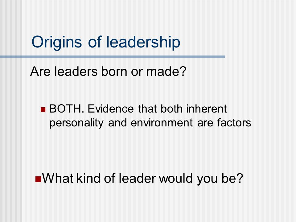 Origins of leadership Are leaders born or made