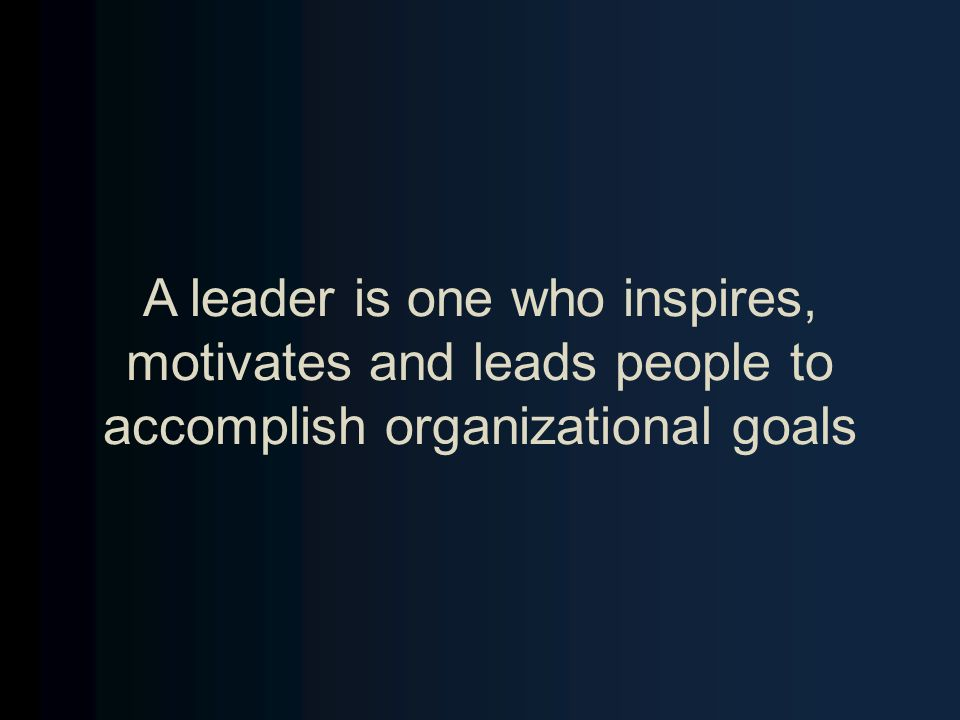 A leader is one who inspires, motivates and leads people to accomplish organizational goals