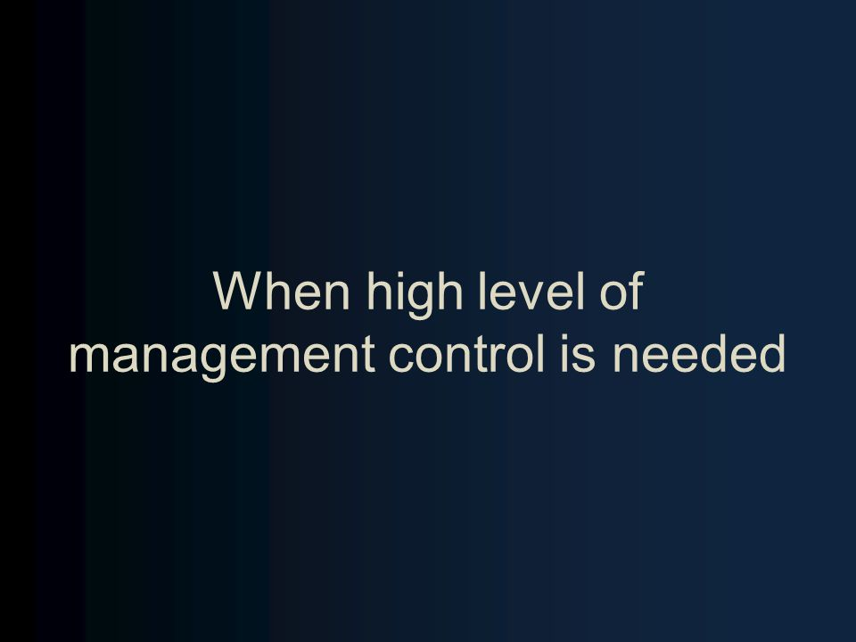 When high level of management control is needed