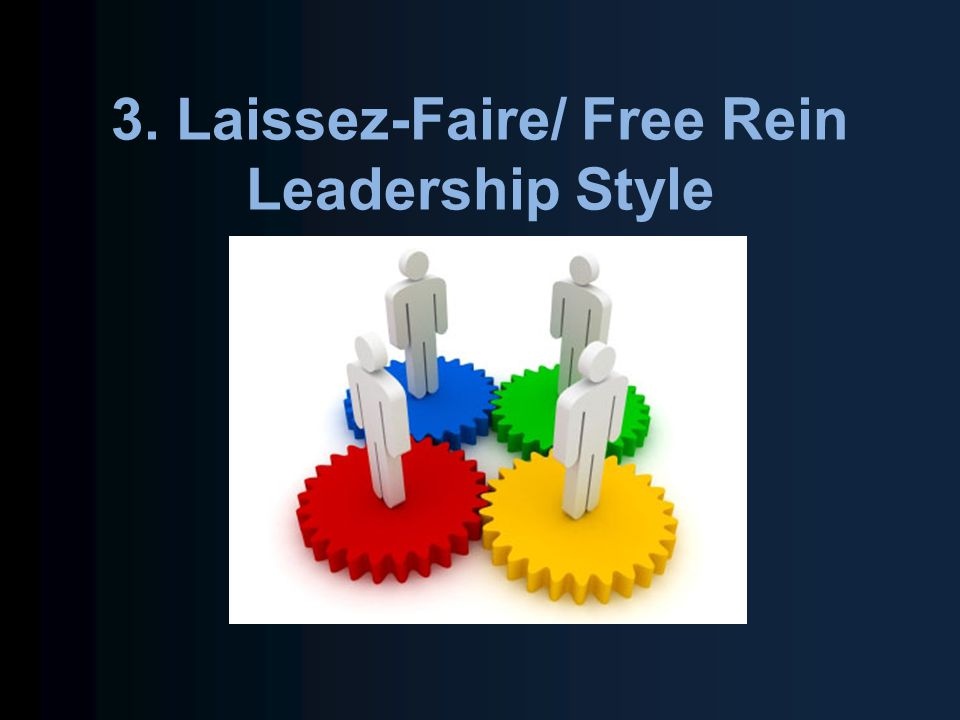 3. Laissez-Faire/ Free Rein Leadership Style