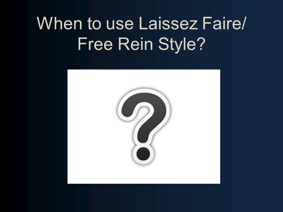 When to use Laissez Faire/ Free Rein Style