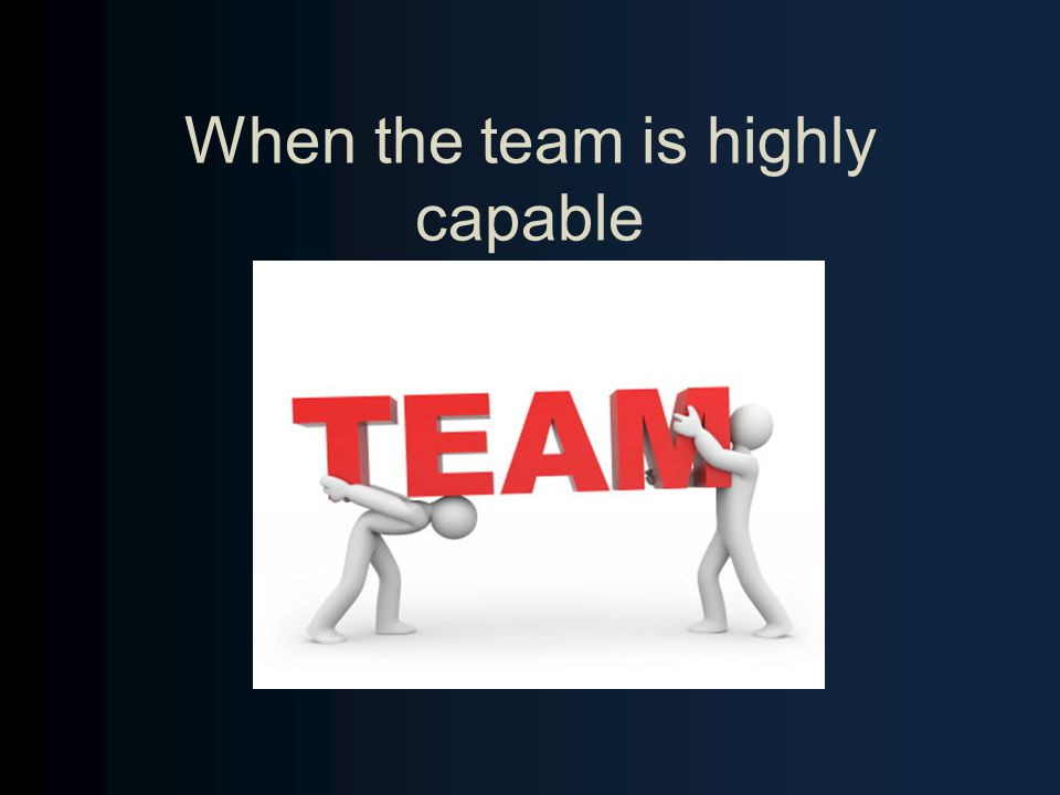 When the team is highly capable