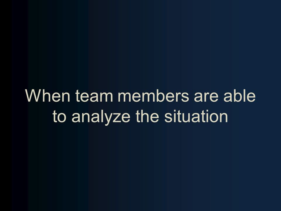 When team members are able to analyze the situation
