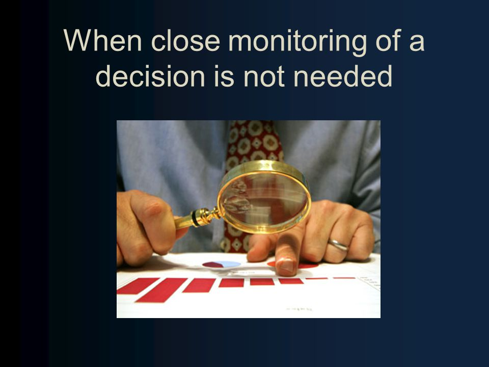 When close monitoring of a decision is not needed
