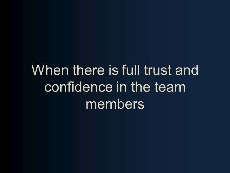 When there is full trust and confidence in the team members