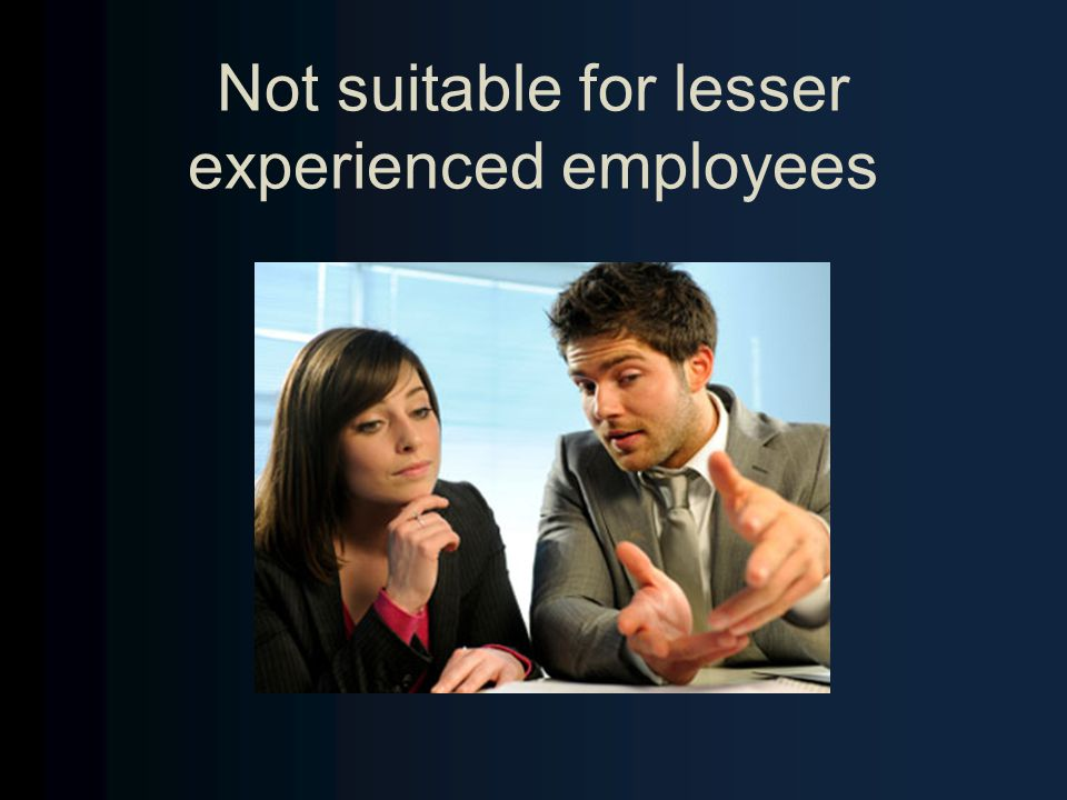 Not suitable for lesser experienced employees