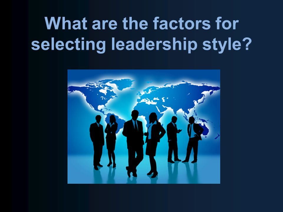 What are the factors for selecting leadership style