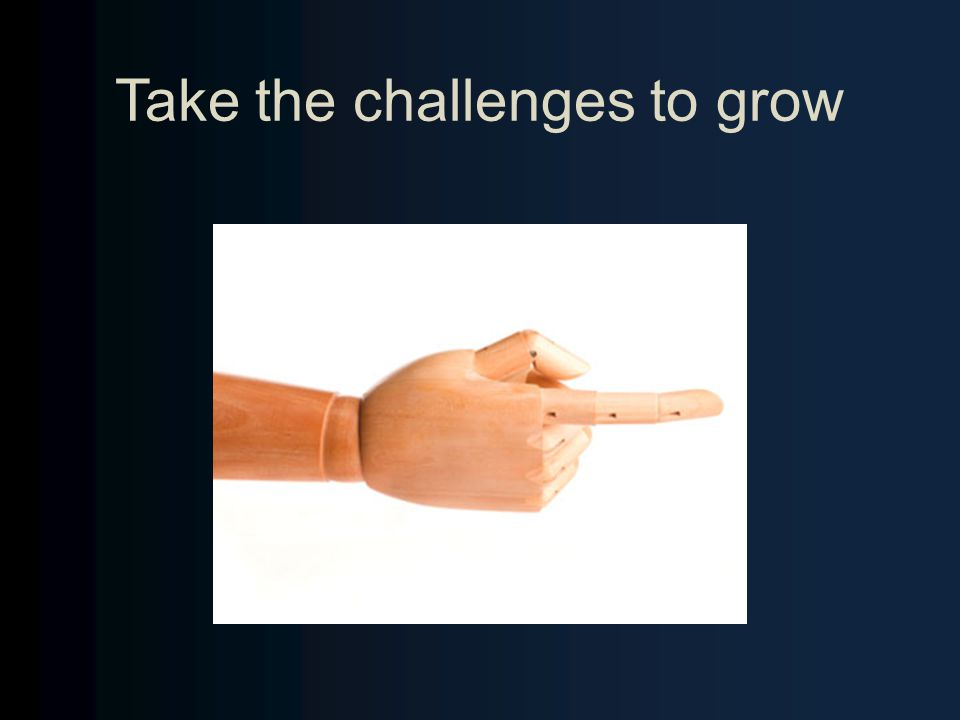 Take the challenges to grow