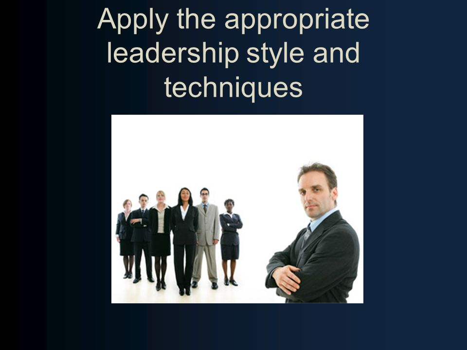 Apply the appropriate leadership style and techniques