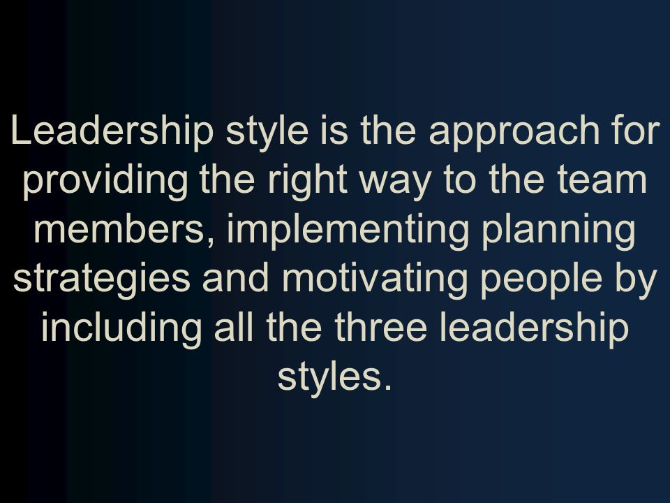 Leadership style is the approach for providing the right way to the team members, implementing planning strategies and motivating people by including all the three leadership styles.