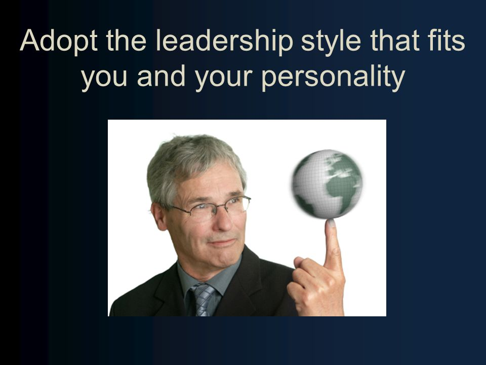 Adopt the leadership style that fits you and your personality
