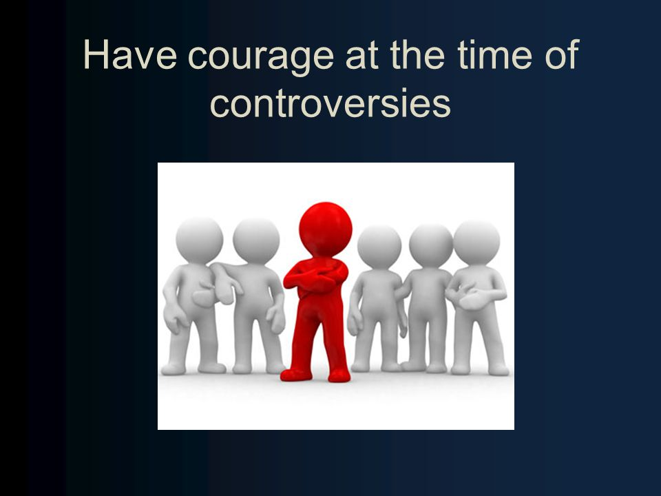 Have courage at the time of controversies