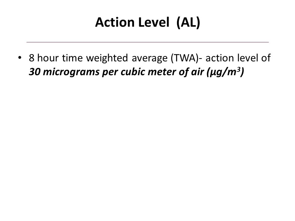 Action Level (AL) 8 hour time weighted average (TWA)- action level of 30 micrograms per cubic meter of air (µg/m3)