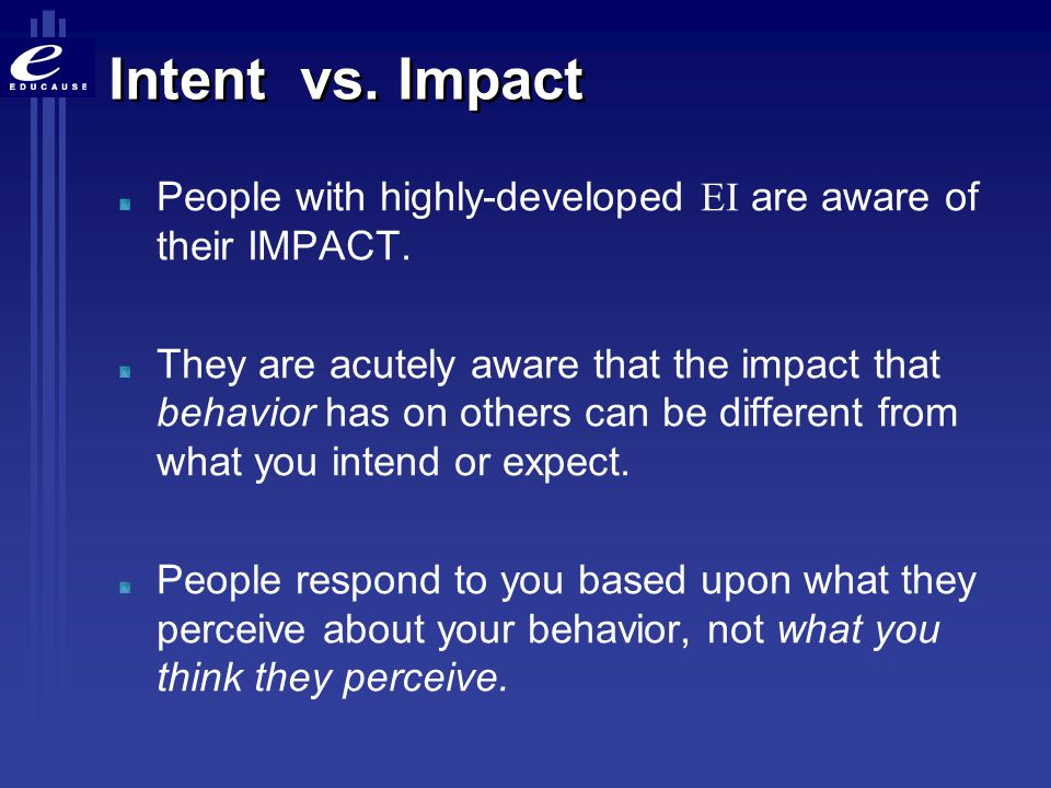 Intent vs. Impact People with highly-developed EI are aware of their IMPACT.