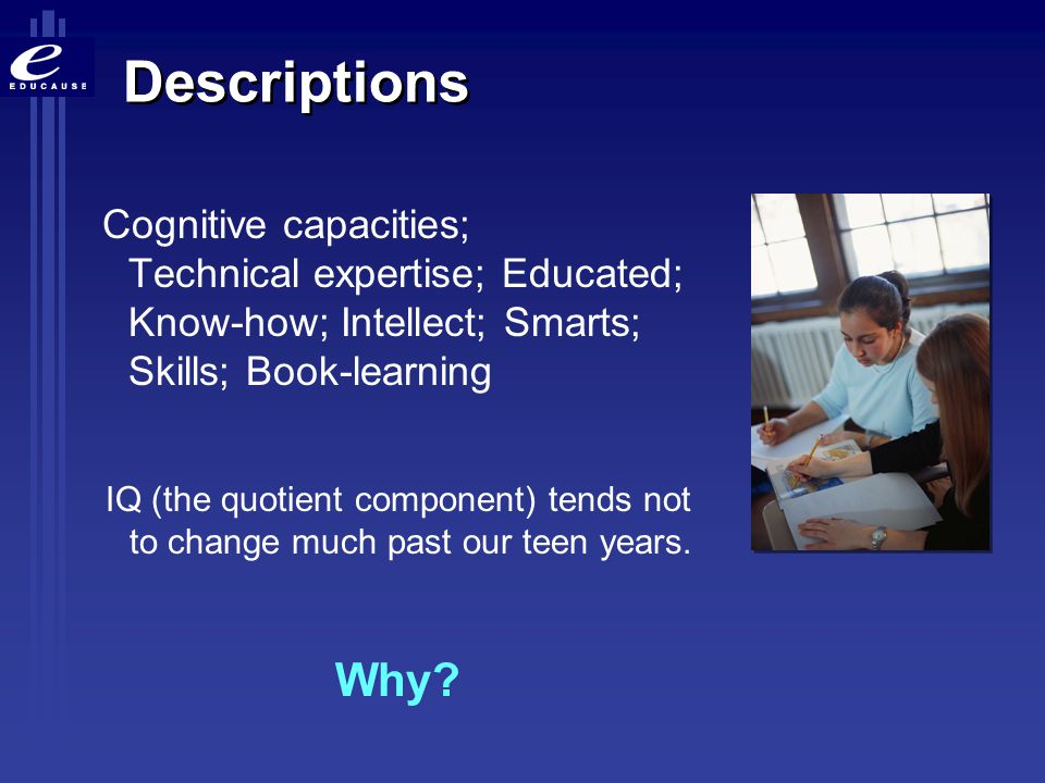 Descriptions Cognitive capacities; Technical expertise; Educated; Know-how; Intellect; Smarts; Skills; Book-learning.