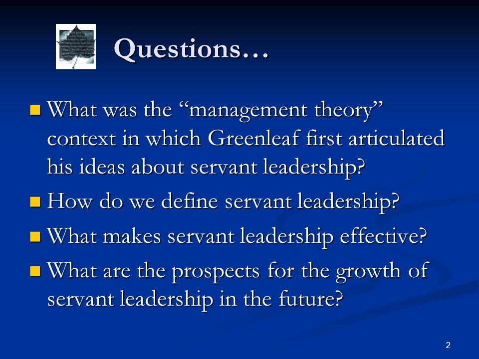 Questions… What was the management theory context in which Greenleaf first articulated his ideas about servant leadership