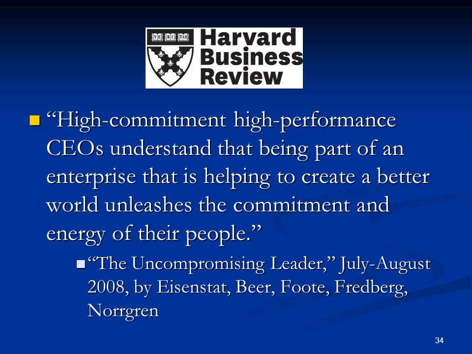 High-commitment high-performance CEOs understand that being part of an enterprise that is helping to create a better world unleashes the commitment and energy of their people.