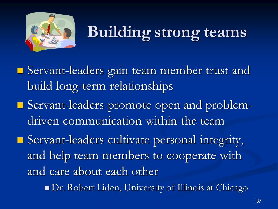 Building strong teams Servant-leaders gain team member trust and build long-term relationships.