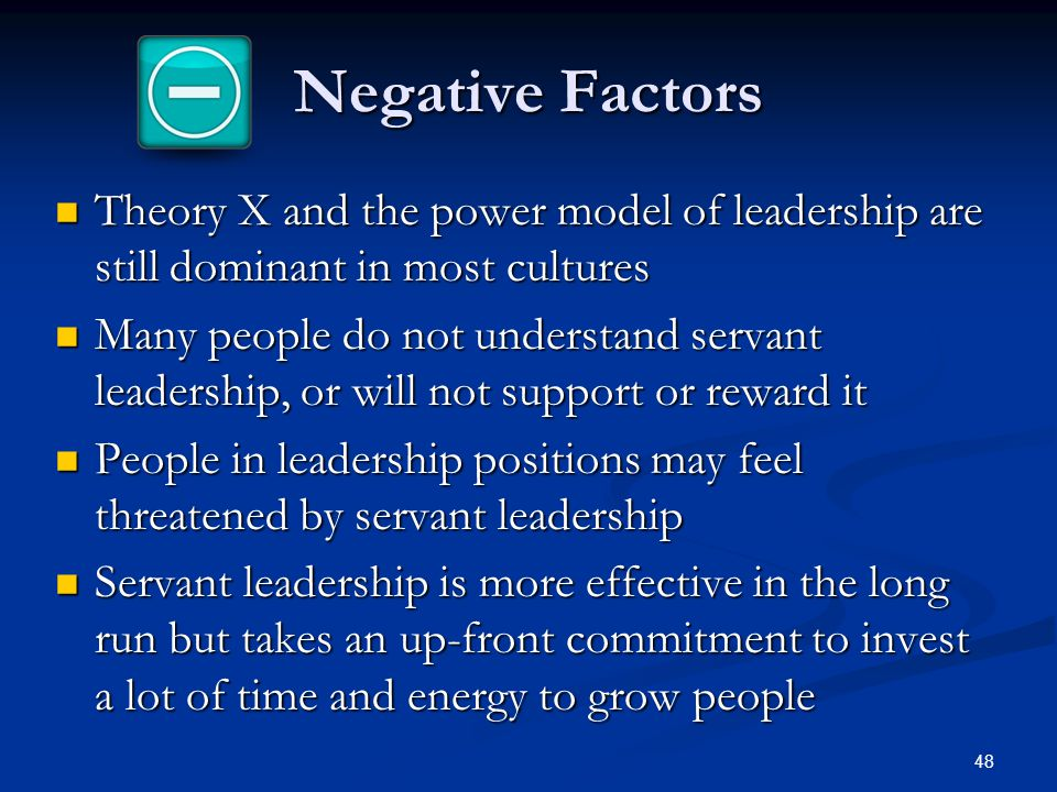 Negative Factors Theory X and the power model of leadership are still dominant in most cultures.