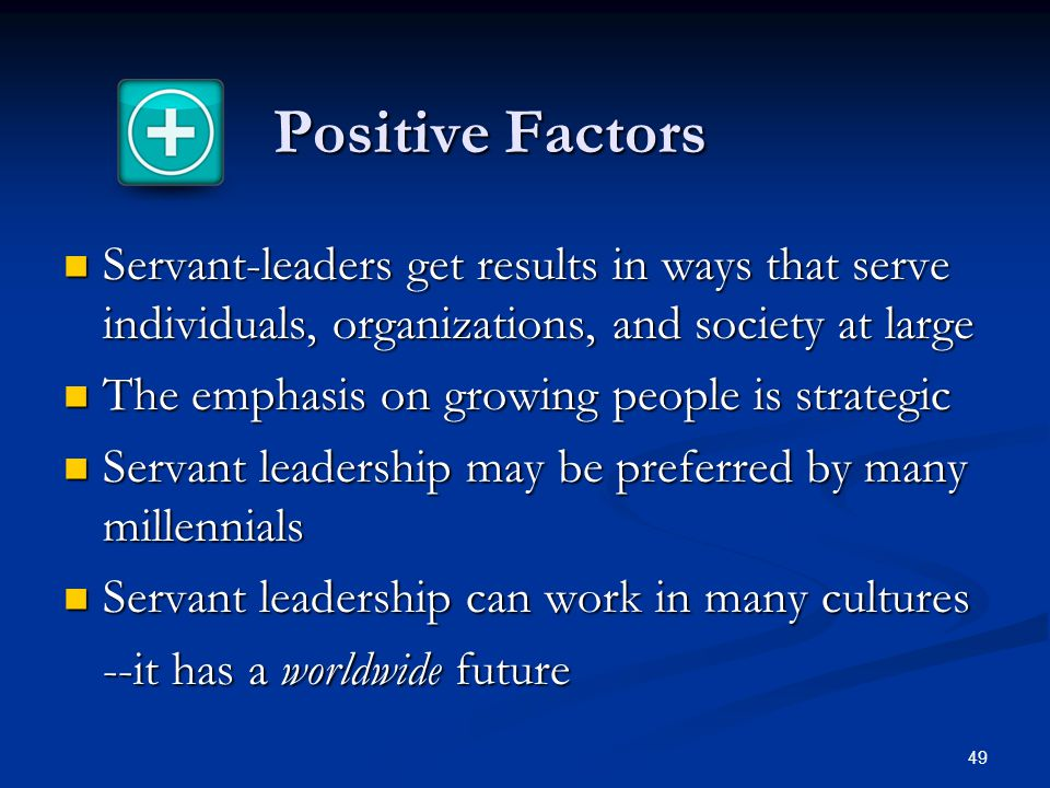 Positive Factors Servant-leaders get results in ways that serve individuals, organizations, and society at large.