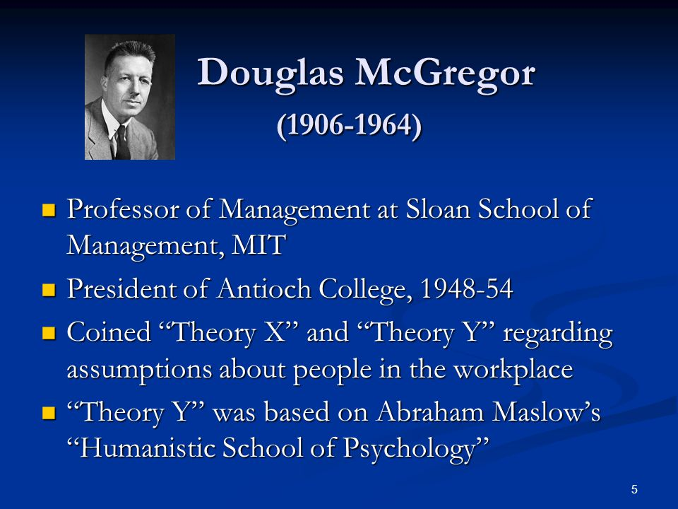 Douglas McGregor ( ) Professor of Management at Sloan School of Management, MIT. President of Antioch College,