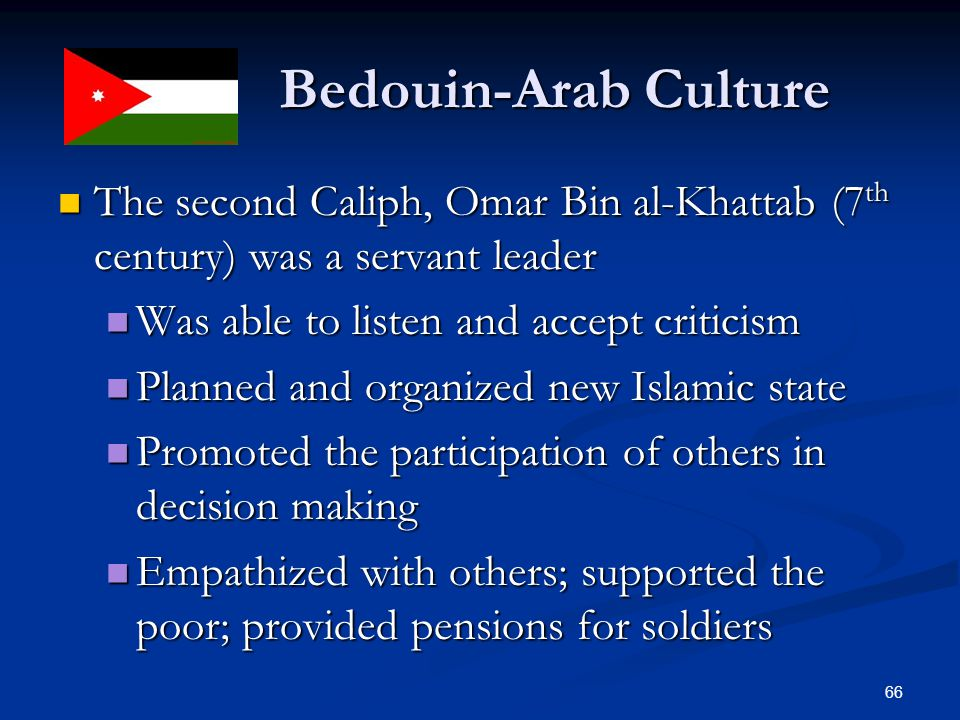 Bedouin-Arab Culture The second Caliph, Omar Bin al-Khattab (7th century) was a servant leader. Was able to listen and accept criticism.