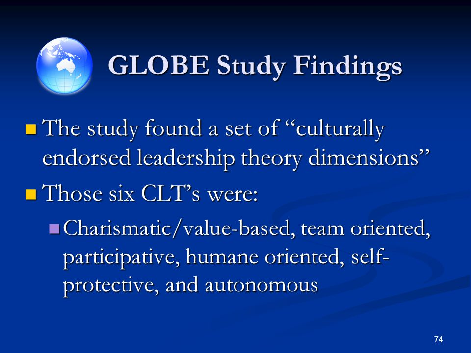 GLOBE Study Findings The study found a set of culturally endorsed leadership theory dimensions Those six CLT's were: