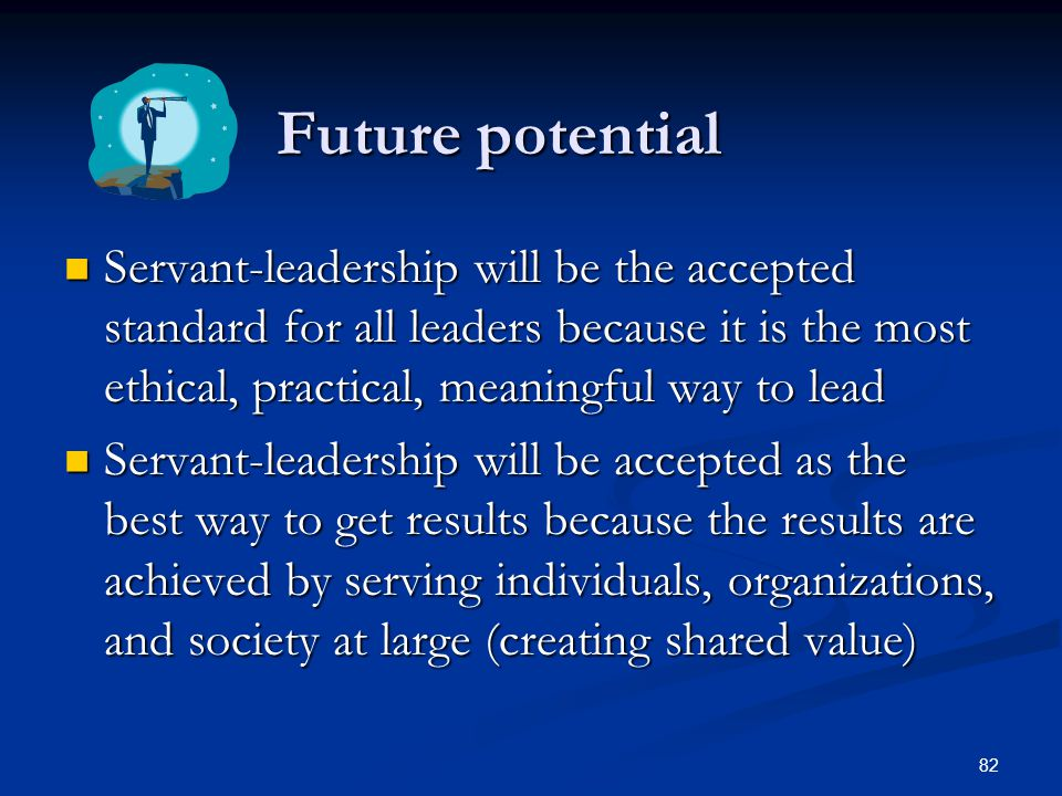 Future potential Servant-leadership will be the accepted standard for all leaders because it is the most ethical, practical, meaningful way to lead.
