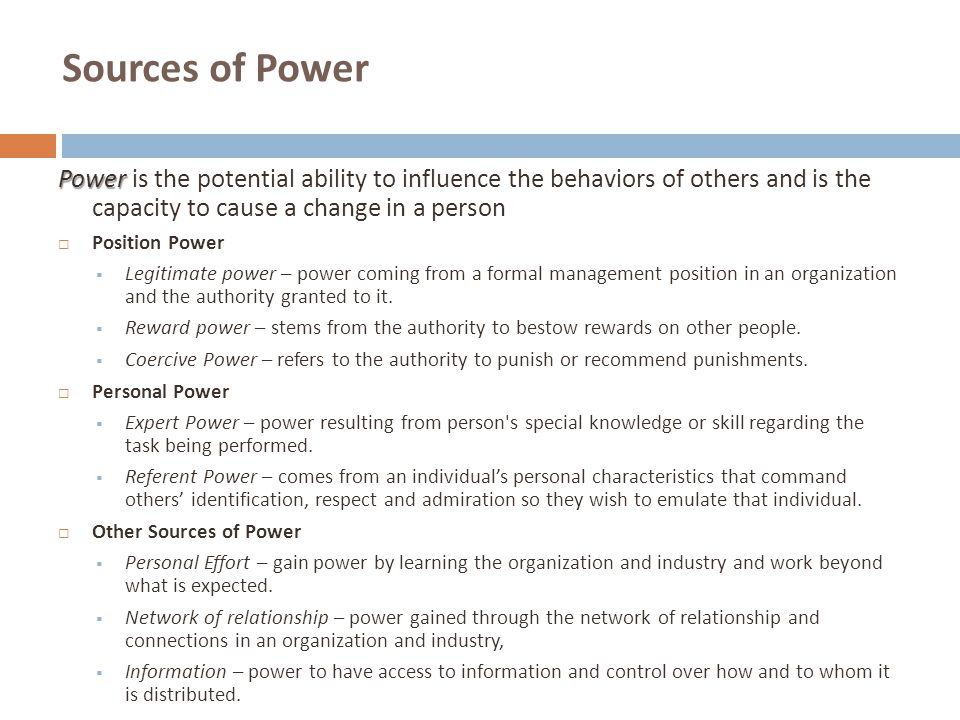 Sources of Power Power is the potential ability to influence the behaviors of others and is the capacity to cause a change in a person.