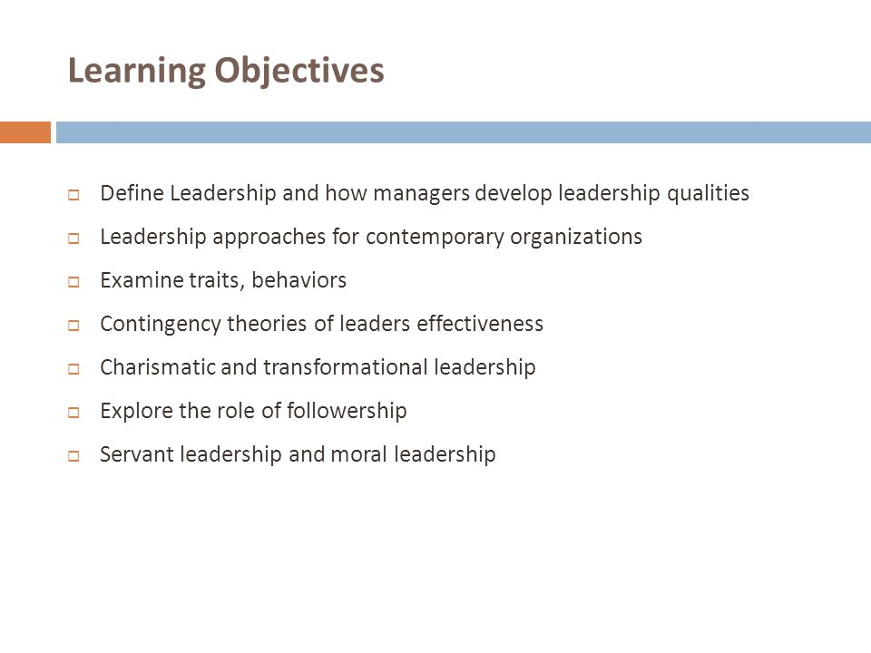 Learning Objectives Define Leadership and how managers develop leadership qualities. Leadership approaches for contemporary organizations.