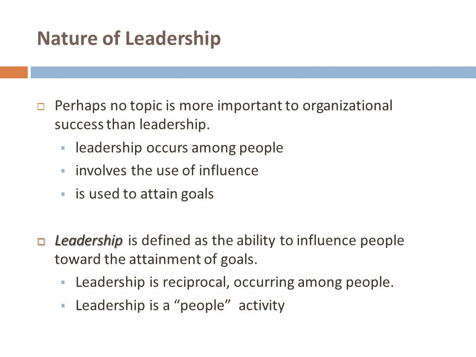 Nature of Leadership Perhaps no topic is more important to organizational success than leadership.