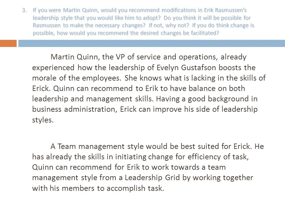 If you were Martin Quinn, would you recommend modifications in Erik Rasmussen's leadership style that you would like him to adopt Do you think it will be possible for Rasmussen to make the necessary changes If not, why not If you do think change is possible, how would you recommend the desired changes be facilitated