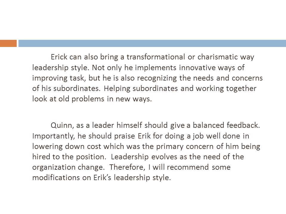 Erick can also bring a transformational or charismatic way leadership style. Not only he implements innovative ways of improving task, but he is also recognizing the needs and concerns of his subordinates. Helping subordinates and working together look at old problems in new ways.