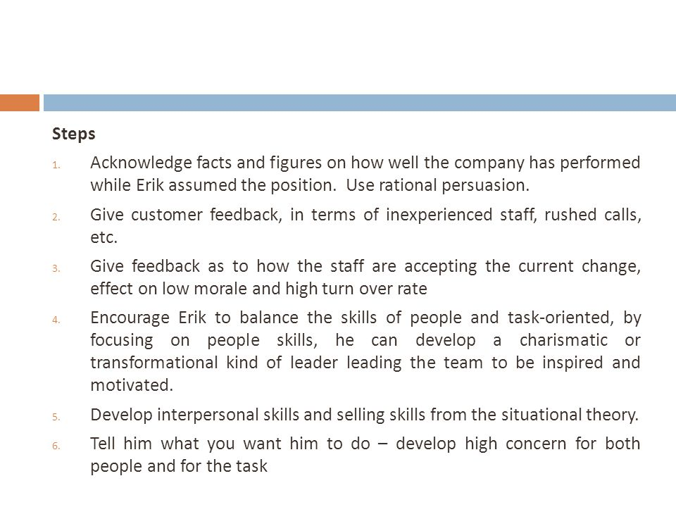 Steps Acknowledge facts and figures on how well the company has performed while Erik assumed the position. Use rational persuasion.
