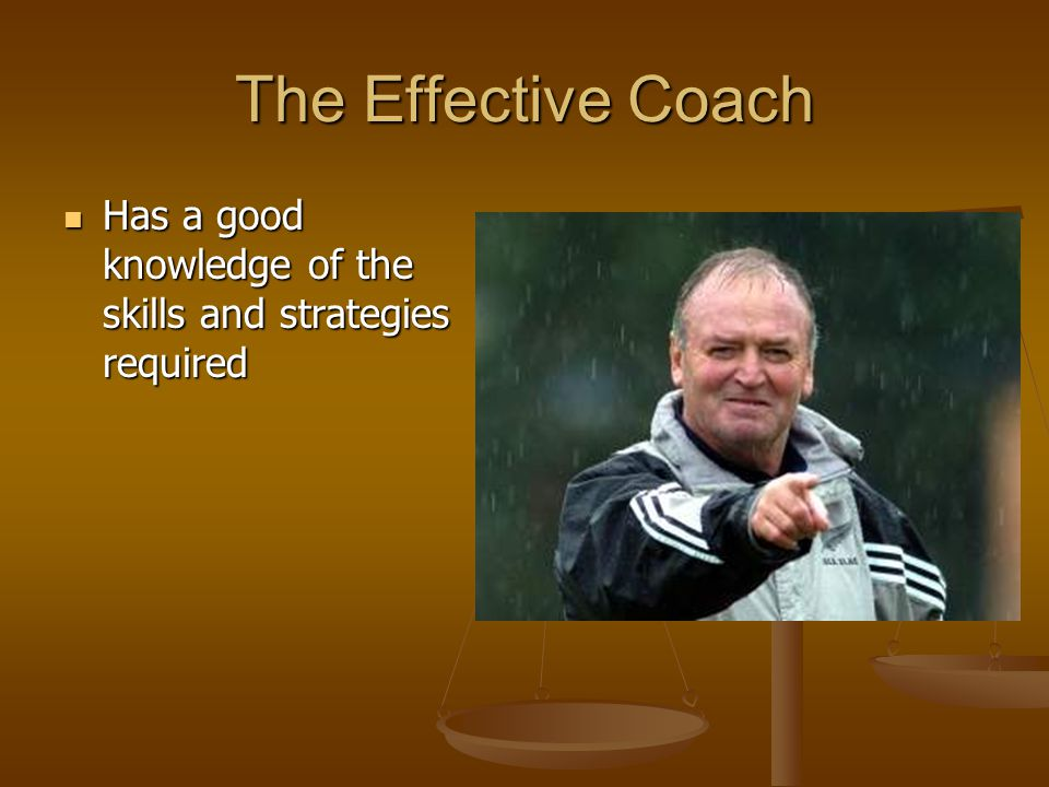 The Effective Coach Has a good knowledge of the skills and strategies required