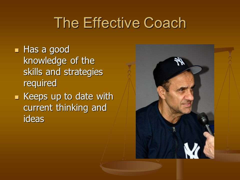 The Effective Coach Has a good knowledge of the skills and strategies required.