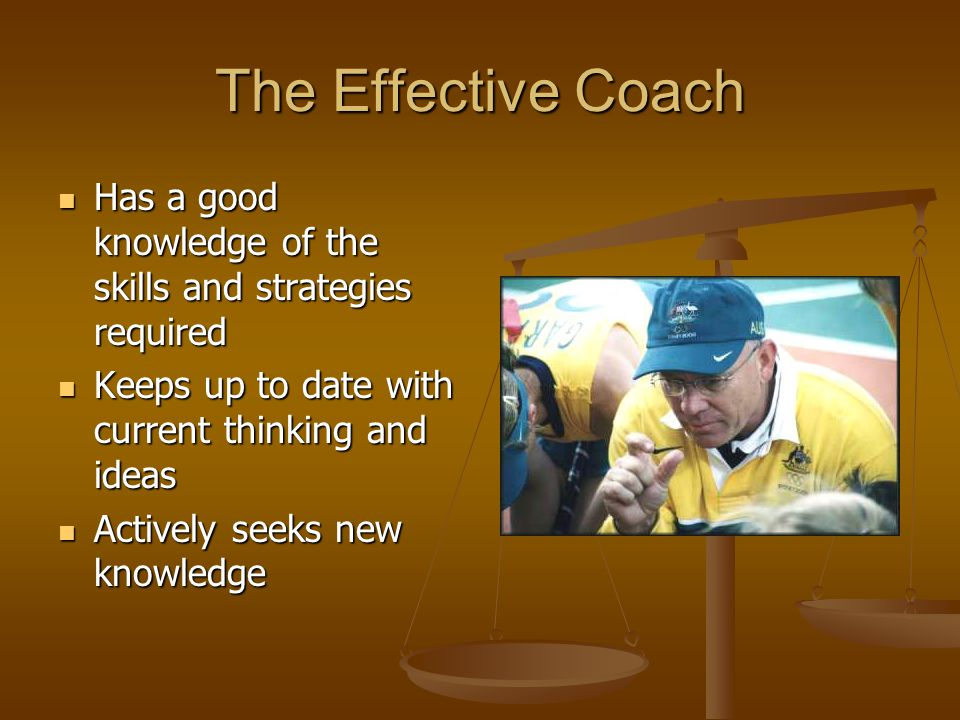 The Effective Coach Has a good knowledge of the skills and strategies required. Keeps up to date with current thinking and ideas.