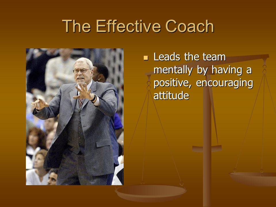 The Effective Coach Leads the team mentally by having a positive, encouraging attitude