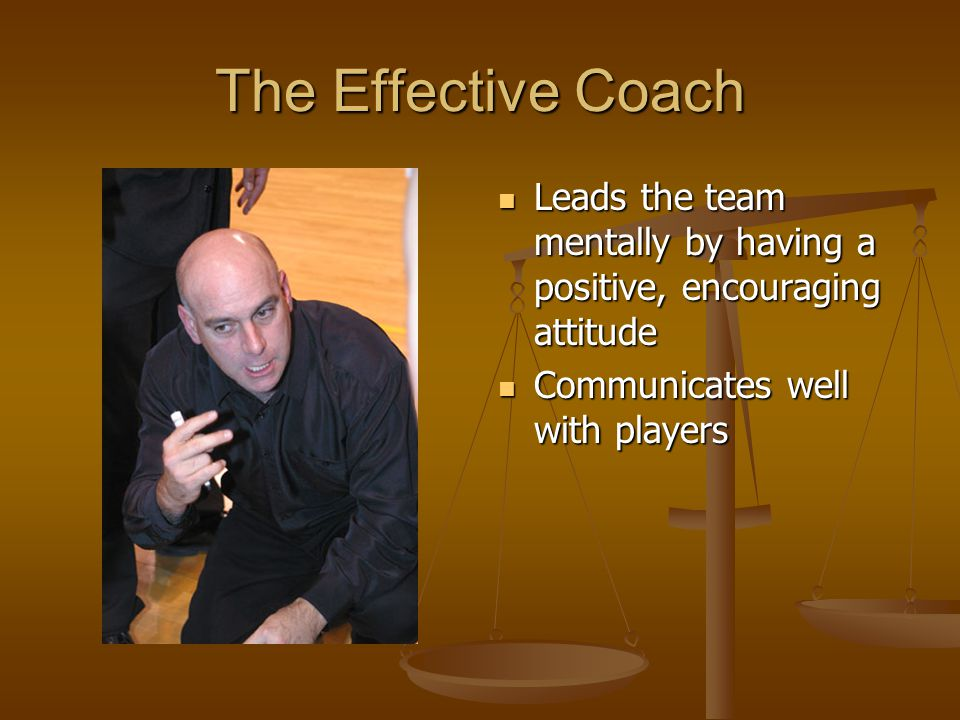 The Effective Coach Leads the team mentally by having a positive, encouraging attitude.