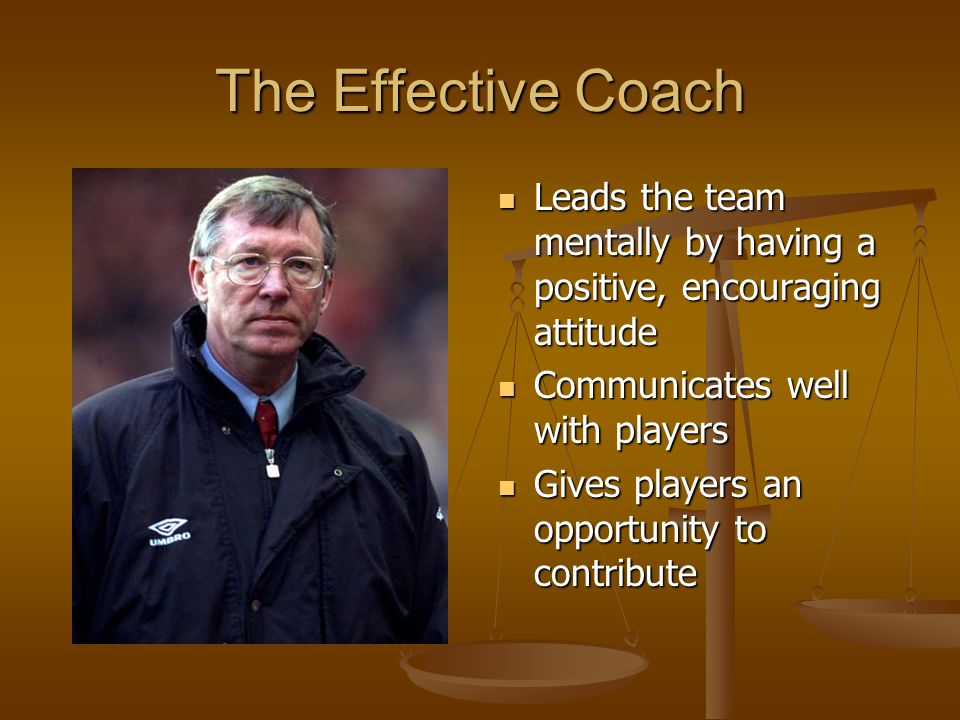 The Effective Coach Leads the team mentally by having a positive, encouraging attitude. Communicates well with players.