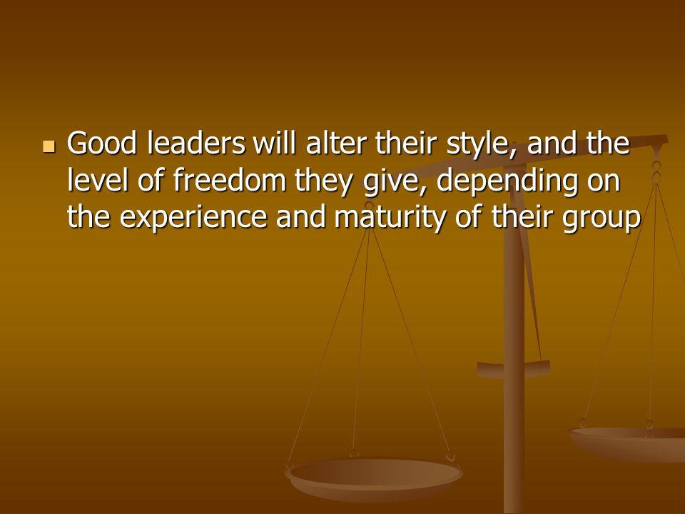 Good leaders will alter their style, and the level of freedom they give, depending on the experience and maturity of their group