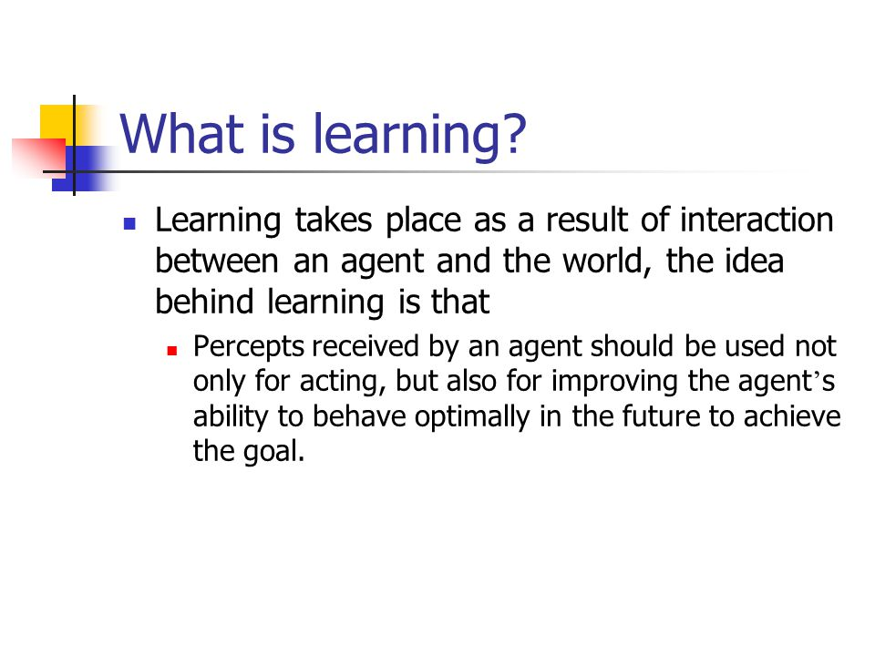 What is learning Learning takes place as a result of interaction between an agent and the world, the idea behind learning is that.
