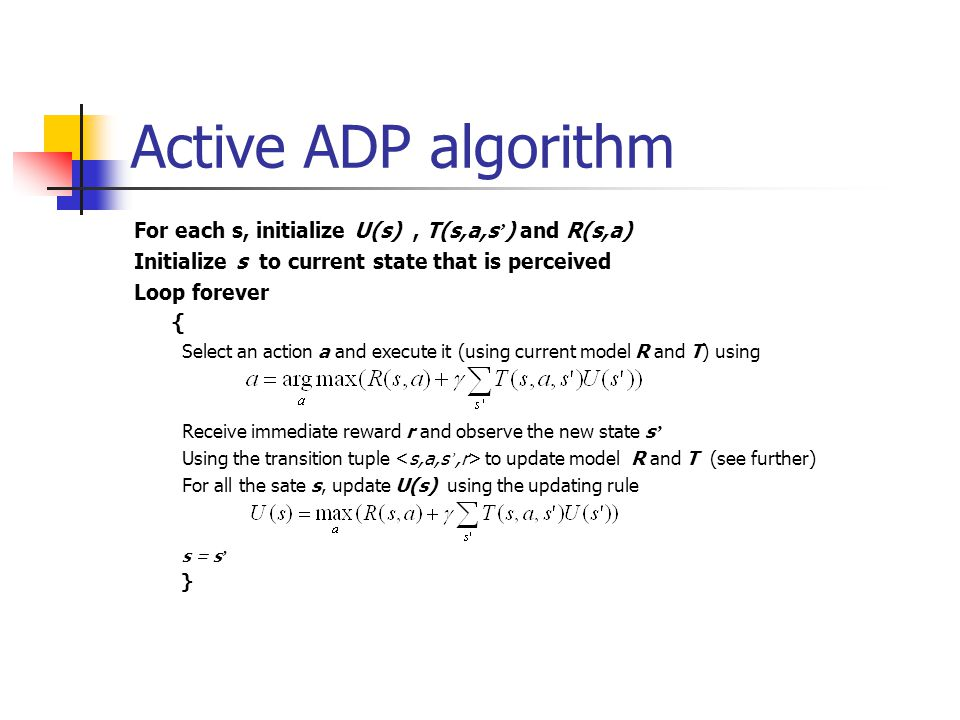 Active ADP algorithm For each s, initialize U(s) , T(s,a,s') and R(s,a) Initialize s to current state that is perceived.