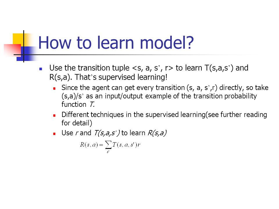 How to learn model Use the transition tuple <s, a, s', r> to learn T(s,a,s') and R(s,a). That's supervised learning!
