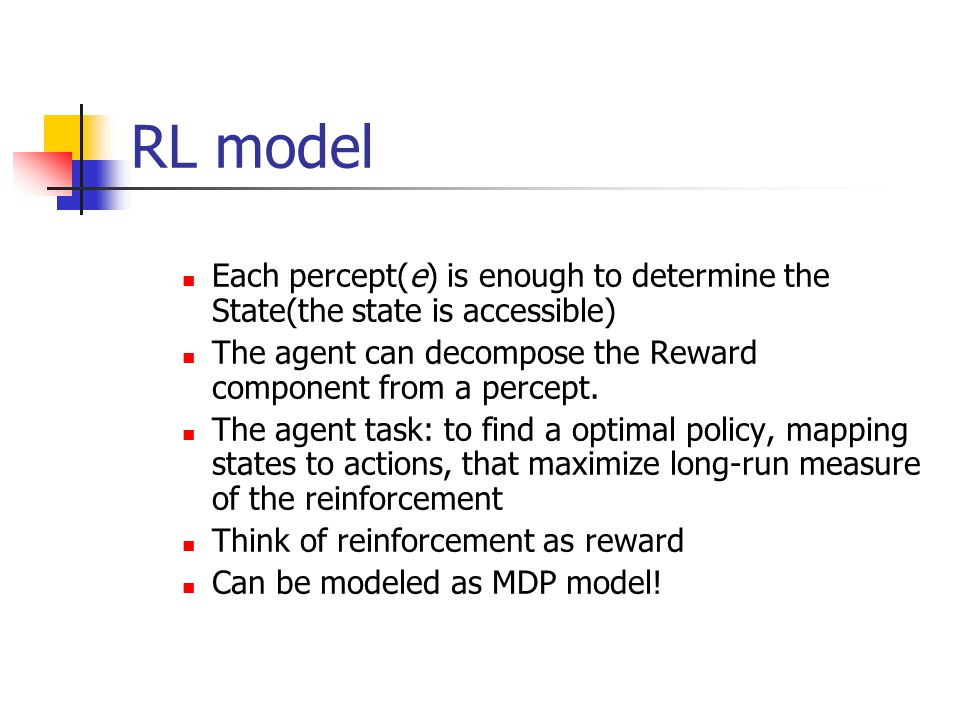 RL model Each percept(e) is enough to determine the State(the state is accessible) The agent can decompose the Reward component from a percept.