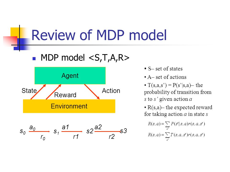 Review of MDP model MDP model <S,T,A,R> S– set of states Agent