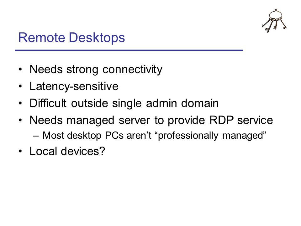 Remote Desktops Needs strong connectivity Latency-sensitive
