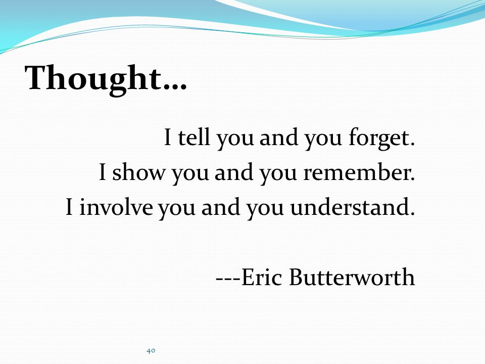 Thought… I tell you and you forget. I show you and you remember.